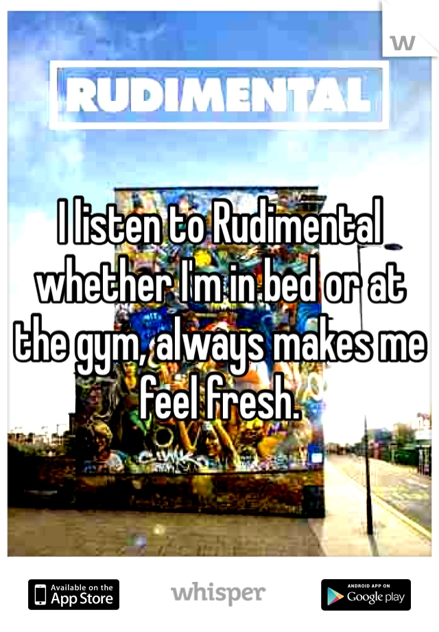 I listen to Rudimental whether I'm in bed or at the gym, always makes me feel fresh.