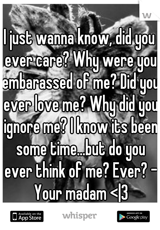 I just wanna know, did you ever care? Why were you embarassed of me? Did you ever love me? Why did you ignore me? I know its been some time...but do you ever think of me? Ever? - Your madam < 3