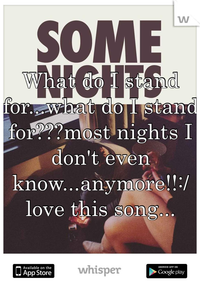 What do I stand for...what do I stand for???most nights I don't even know...anymore!!:/ love this song...