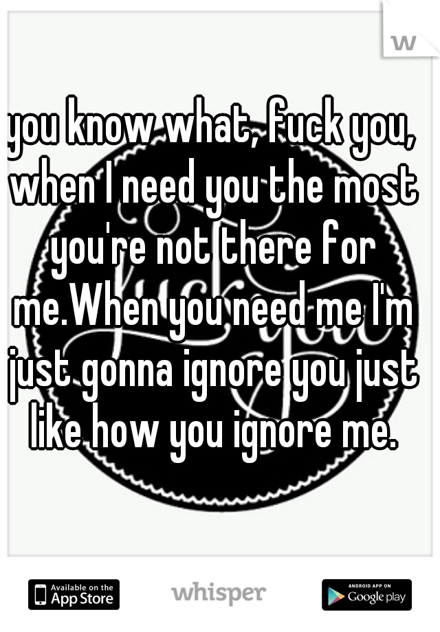 you know what, fuck you, when I need you the most you're not there for me.When you need me I'm just gonna ignore you just like how you ignore me.