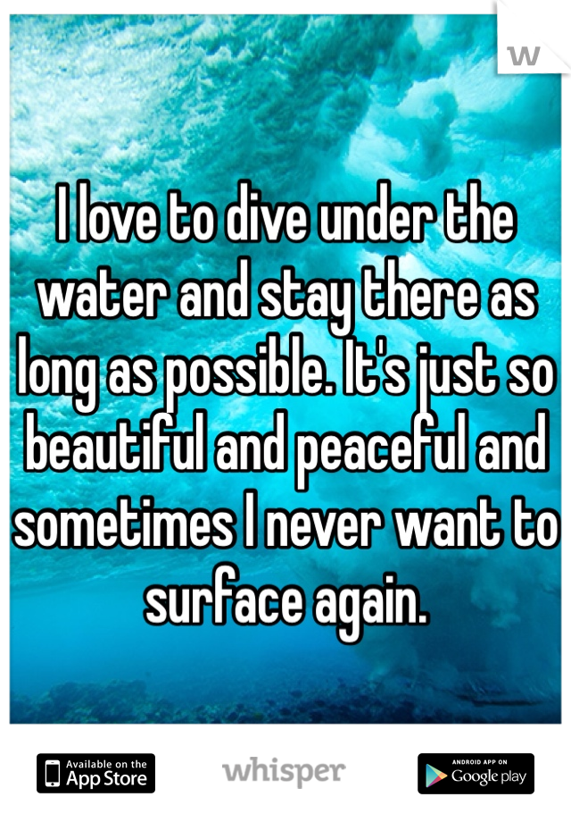 I love to dive under the water and stay there as long as possible. It's just so beautiful and peaceful and sometimes I never want to surface again.