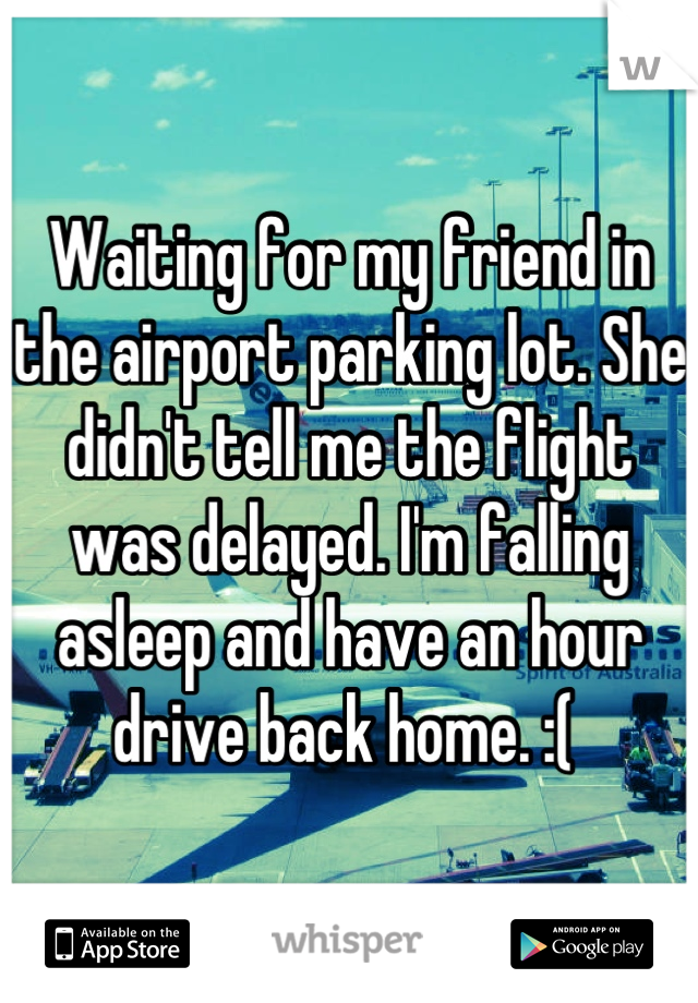 Waiting for my friend in the airport parking lot. She didn't tell me the flight was delayed. I'm falling asleep and have an hour drive back home. :(