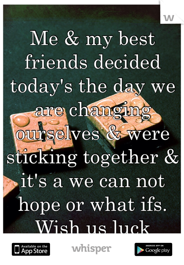 Me & my best friends decided today's the day we are changing ourselves & were sticking together & it's a we can not hope or what ifs. Wish us luck