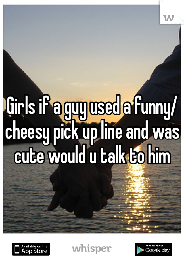 Girls if a guy used a funny/cheesy pick up line and was cute would u talk to him