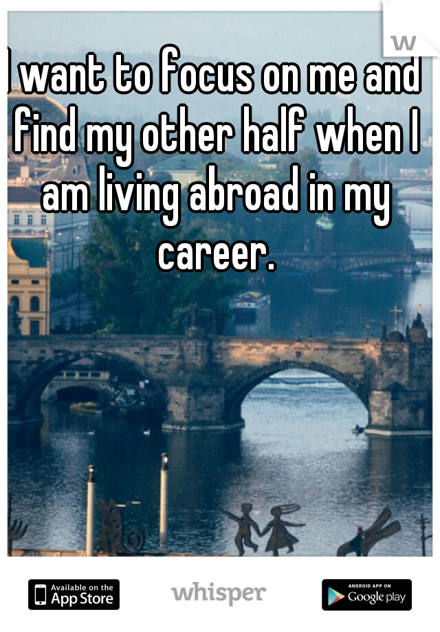 I want to focus on me and find my other half when I am living abroad in my career.