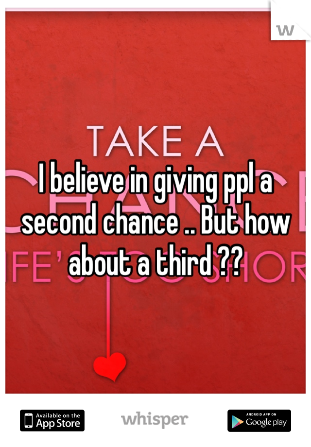I believe in giving ppl a second chance .. But how about a third ??