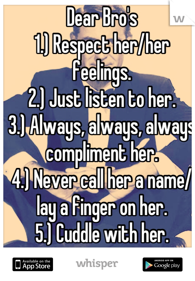 Dear Bro's 1.) Respect her/her feelings. 2.) Just listen to her. 3.) Always, always, always compliment her. 4.) Never call her a name/ lay a finger on her. 5.) Cuddle with her. 6.) Never let her go. :)