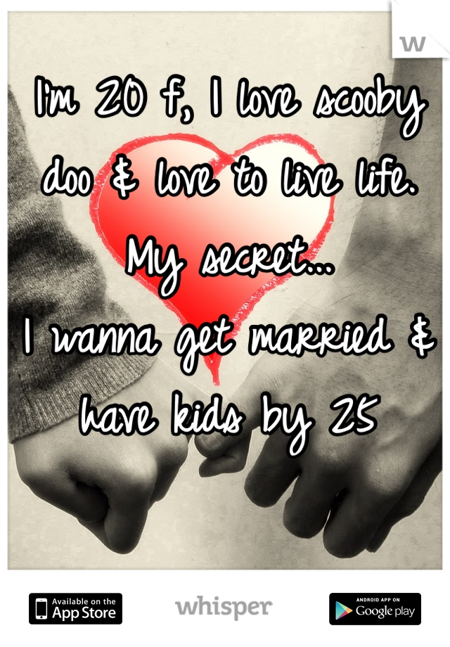 I'm 20 f, I love scooby doo & love to live life. My secret... I wanna get married & have kids by 25