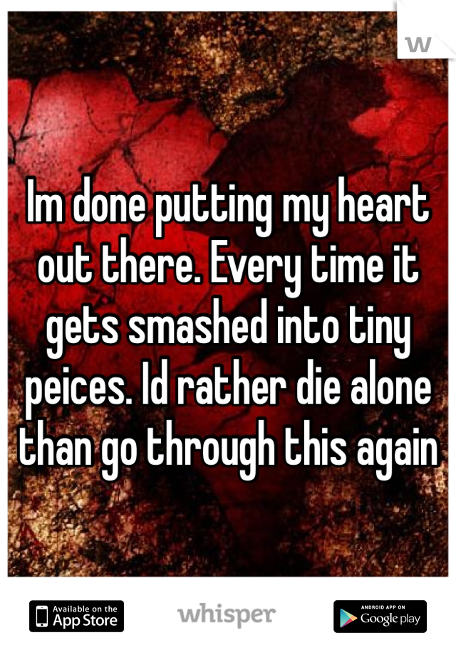 Im done putting my heart out there. Every time it gets smashed into tiny peices. Id rather die alone than go through this again