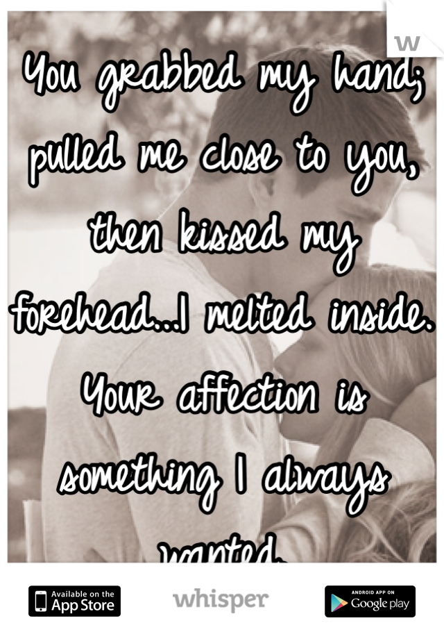 You grabbed my hand; pulled me close to you, then kissed my forehead...I melted inside. Your affection is something I always wanted.