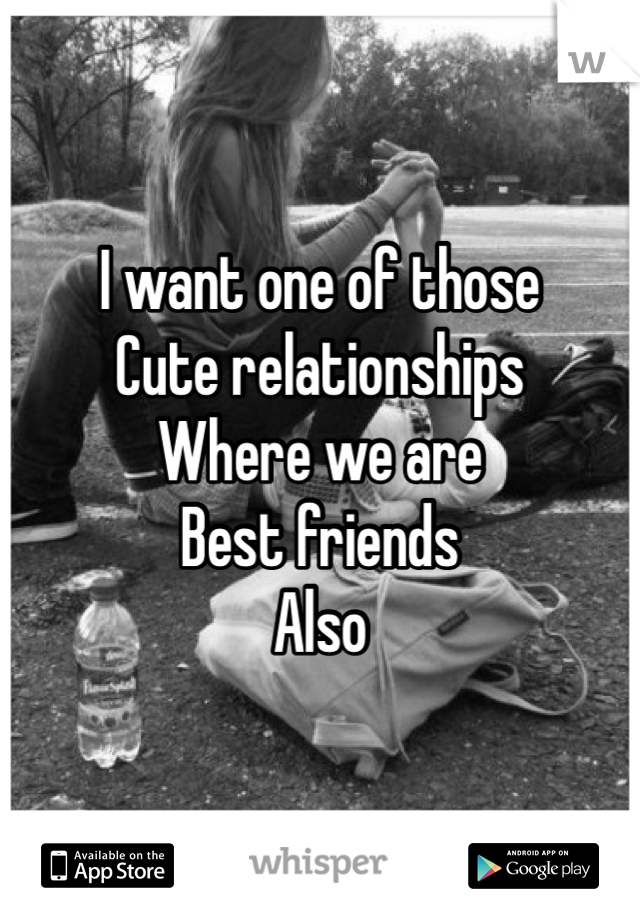 I want one of those Cute relationships  Where we are  Best friends  Also
