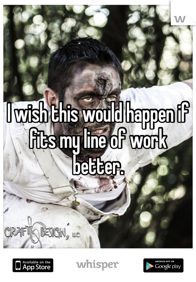 I wish this would happen if fits my line of work better.