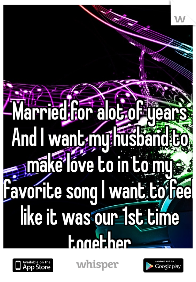 Married for alot of years And I want my husband to make love to in to my favorite song I want to feel like it was our 1st time together
