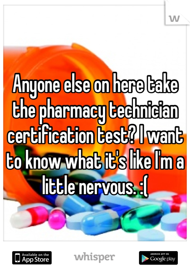 Anyone else on here take the pharmacy technician certification test? I want to know what it's like I'm a little nervous. :(