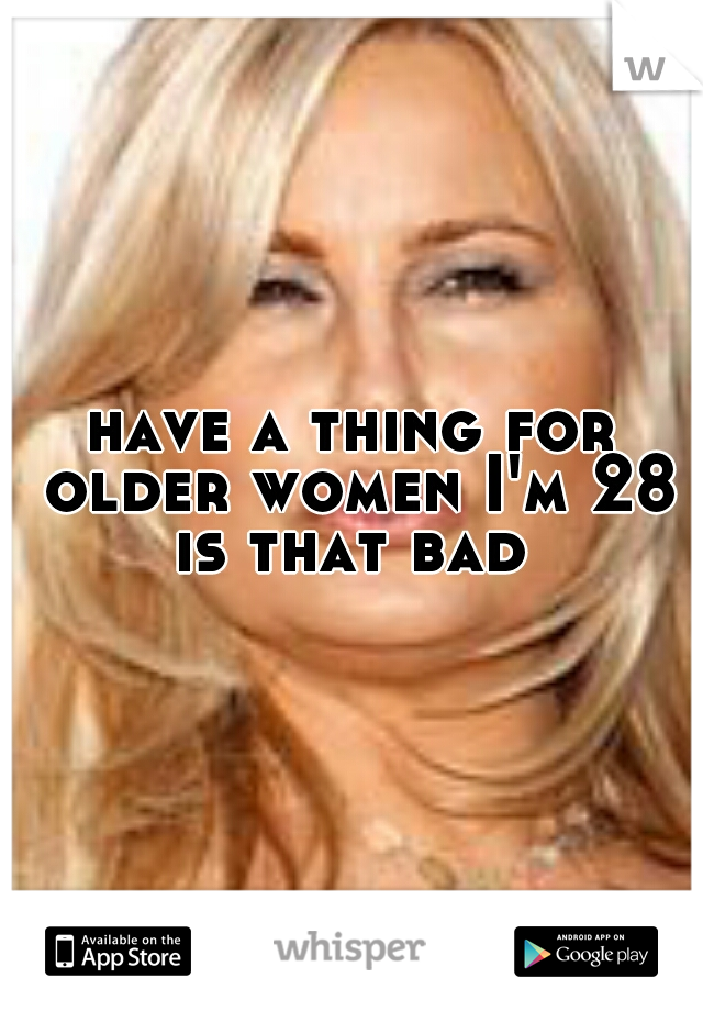 have a thing for older women I'm 28 is that bad