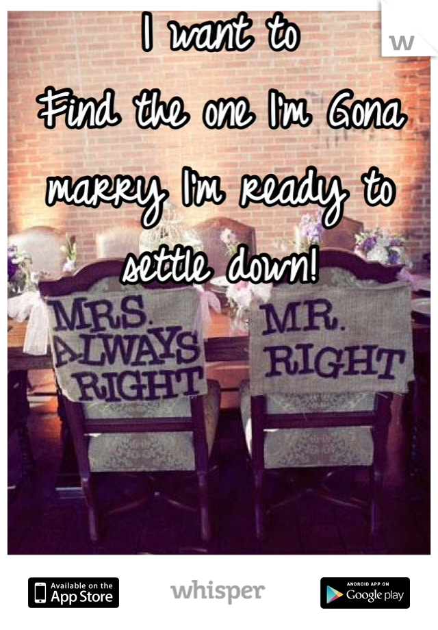 I want to Find the one I'm Gona marry I'm ready to settle down!