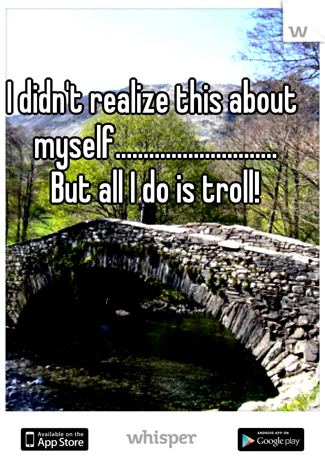 I didn't realize this about myself.............................  But all I do is troll!