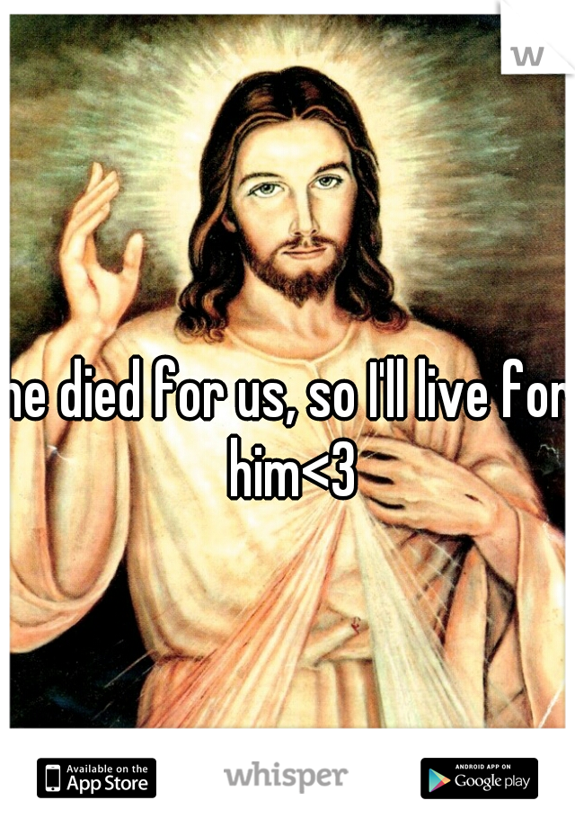 he died for us, so I'll live for him<3