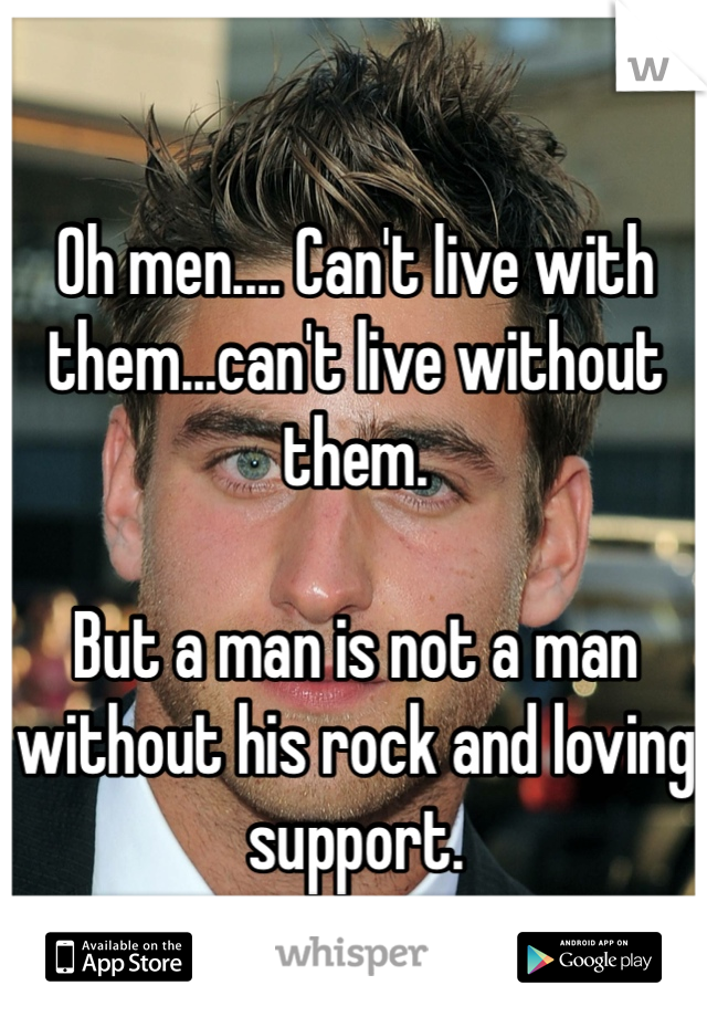 Oh men.... Can't live with them...can't live without them.  But a man is not a man without his rock and loving support.