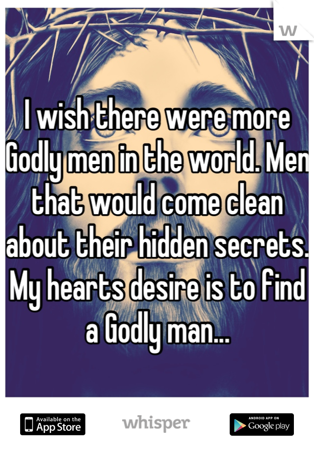 I wish there were more Godly men in the world. Men that would come clean about their hidden secrets. My hearts desire is to find a Godly man...