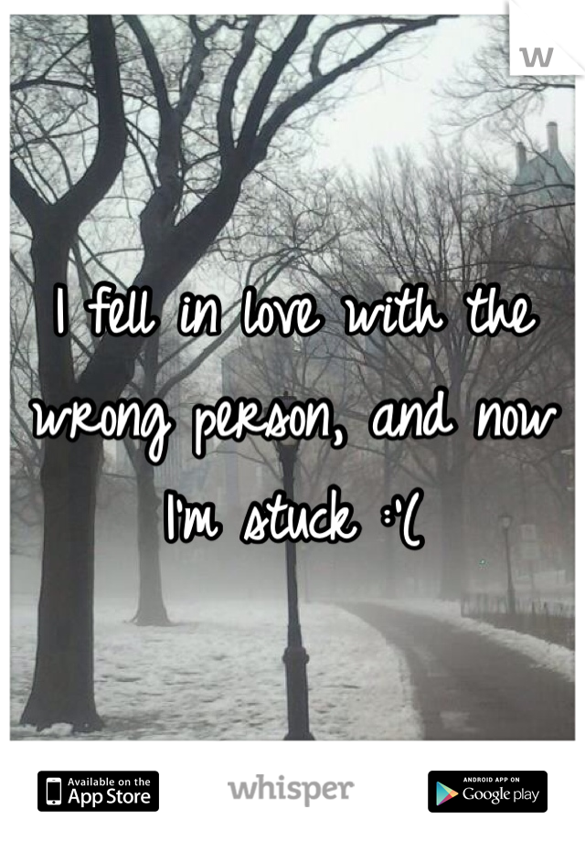 I fell in love with the wrong person, and now I'm stuck :'(