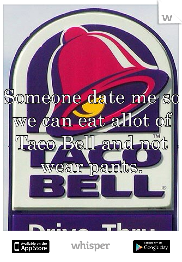 Someone date me so we can eat allot of Taco Bell and not wear pants.