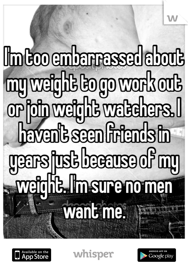 I'm too embarrassed about my weight to go work out or join weight watchers. I haven't seen friends in years just because of my weight. I'm sure no men want me.