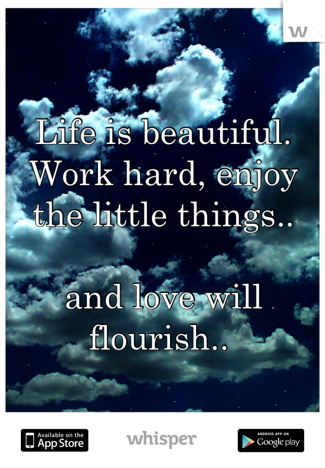 Life is beautiful. Work hard, enjoy the little things..  and love will flourish..