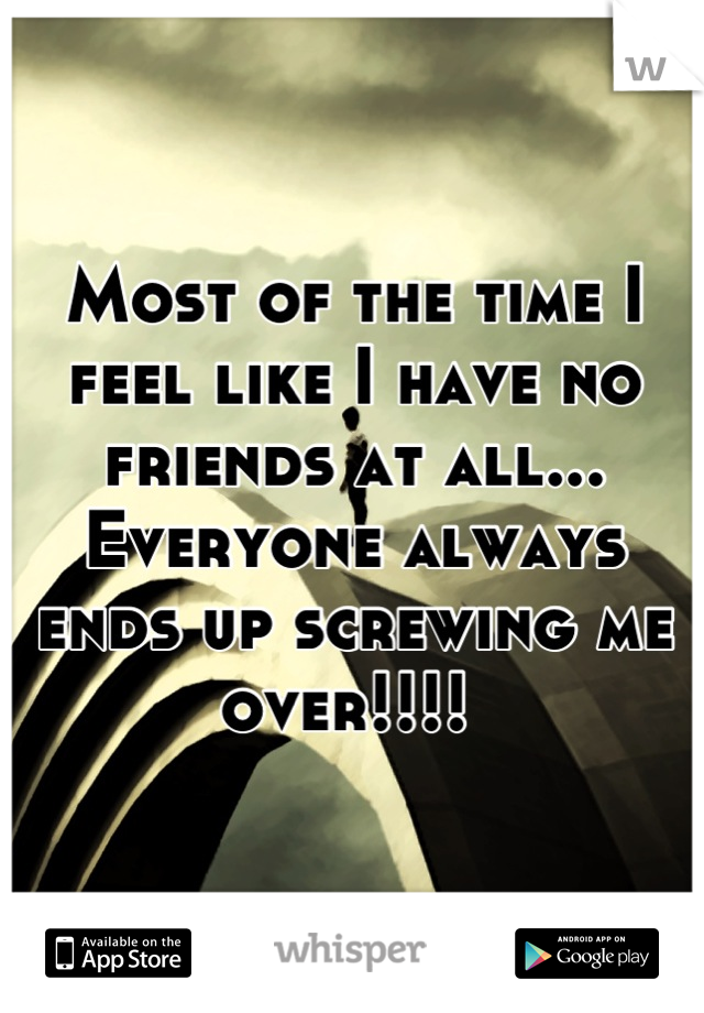 Most of the time I feel like I have no friends at all... Everyone always ends up screwing me over!!!!