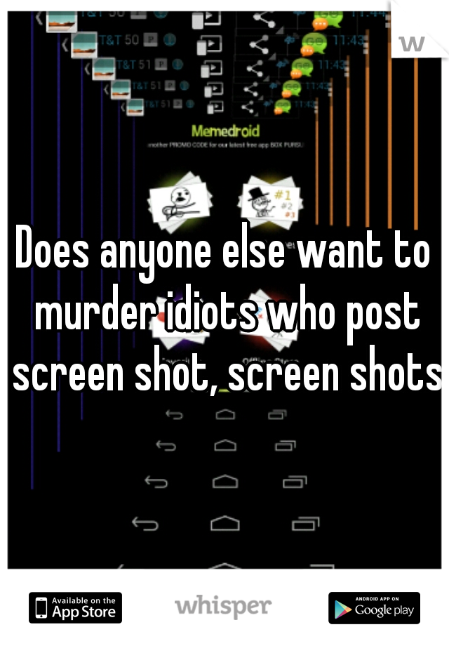 Does anyone else want to murder idiots who post screen shot, screen shots?