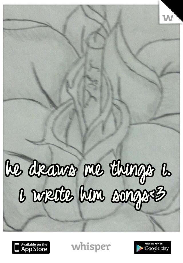 he draws me things i.  i write him songs<3