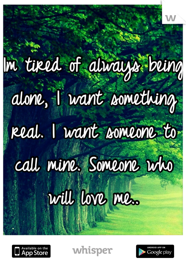Im tired of always being alone, I want something real. I want someone to call mine. Someone who will love me..