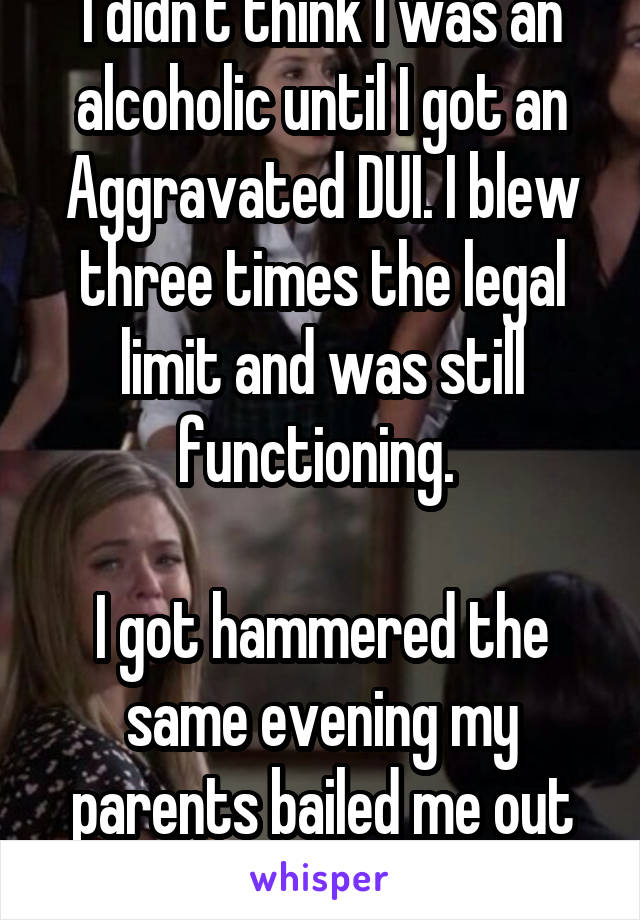 I didn't think I was an alcoholic until I got an Aggravated DUI. I blew three times the legal limit and was still functioning.   I got hammered the same evening my parents bailed me out of jail.
