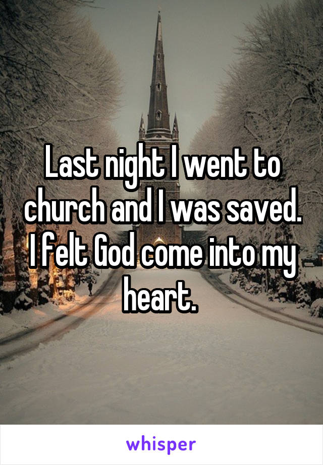 Last night I went to church and I was saved. I felt God come into my heart.