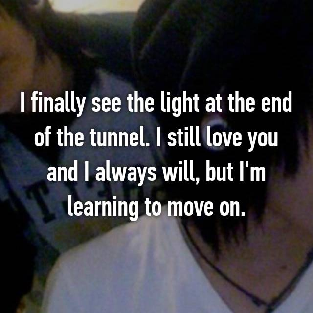 I finally see the light at the end of the tunnel. I still love you and I always will, but I'm learning to move on.