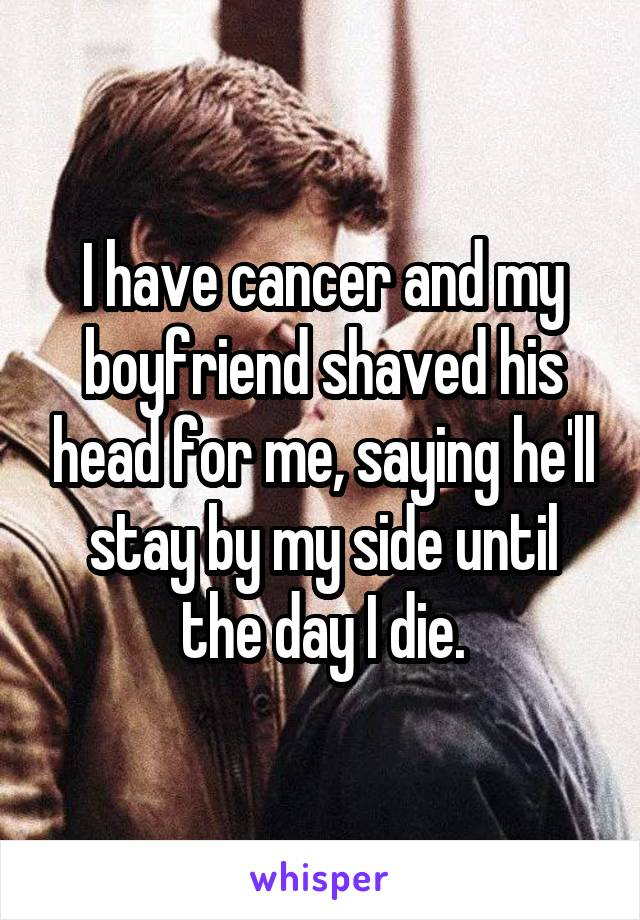 I have cancer and my boyfriend shaved his head for me, saying he'll stay by my side until the day I die.