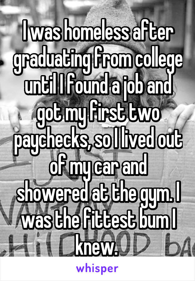 I was homeless after graduating from college until I found a job and got my first two paychecks, so I lived out of my car and showered at the gym. I was the fittest bum I knew.