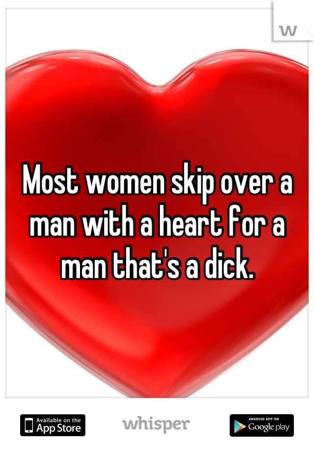 Most women skip over a man with a heart for a man that's a dick.