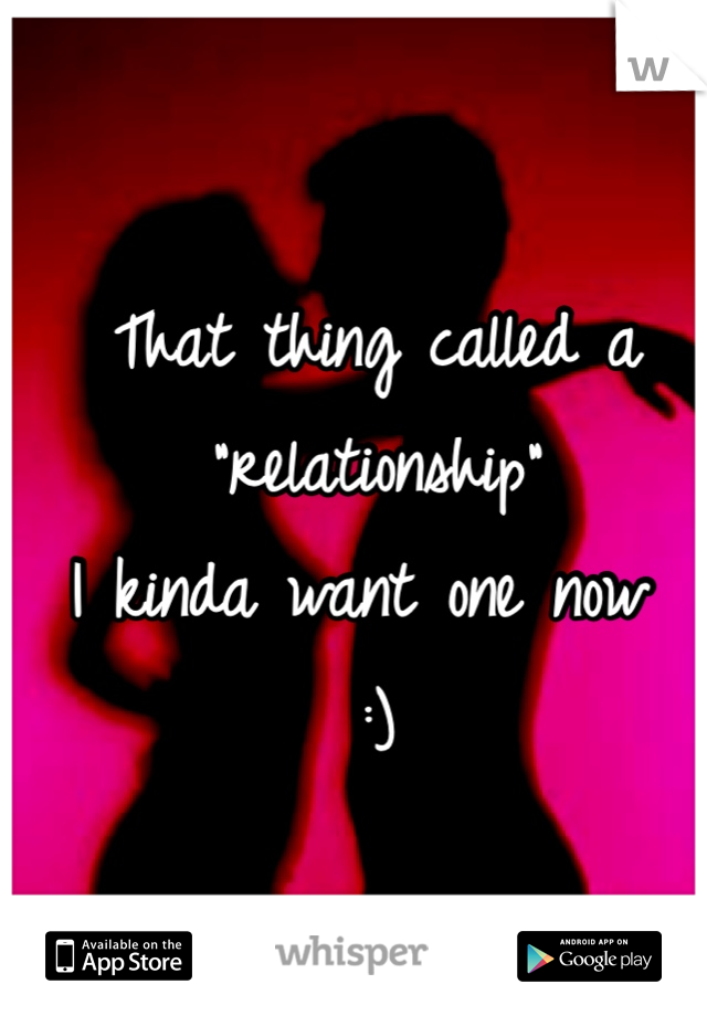 "That thing called a ""relationship""  I kinda want one now  :)"