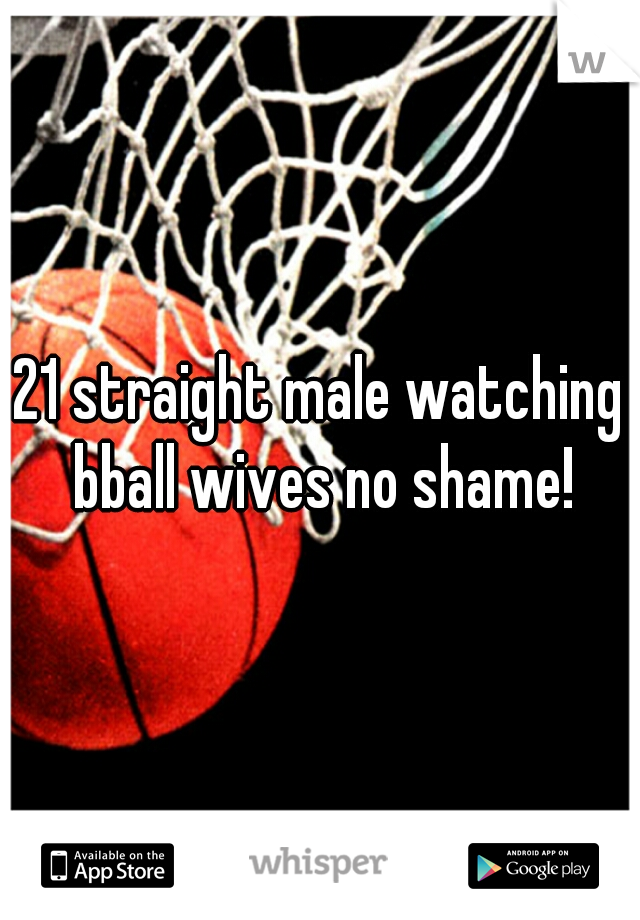 21 straight male watching bball wives no shame!
