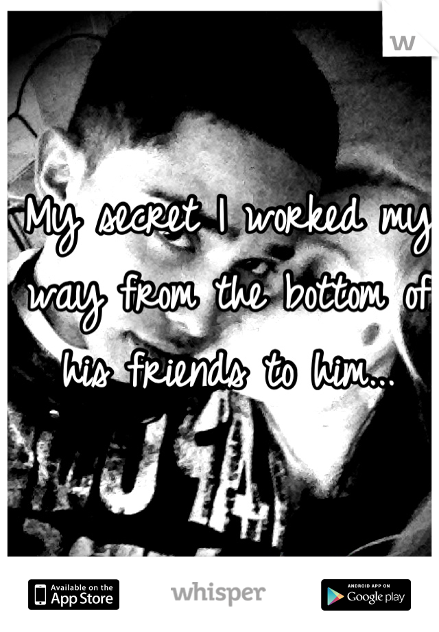 My secret I worked my way from the bottom of his friends to him...