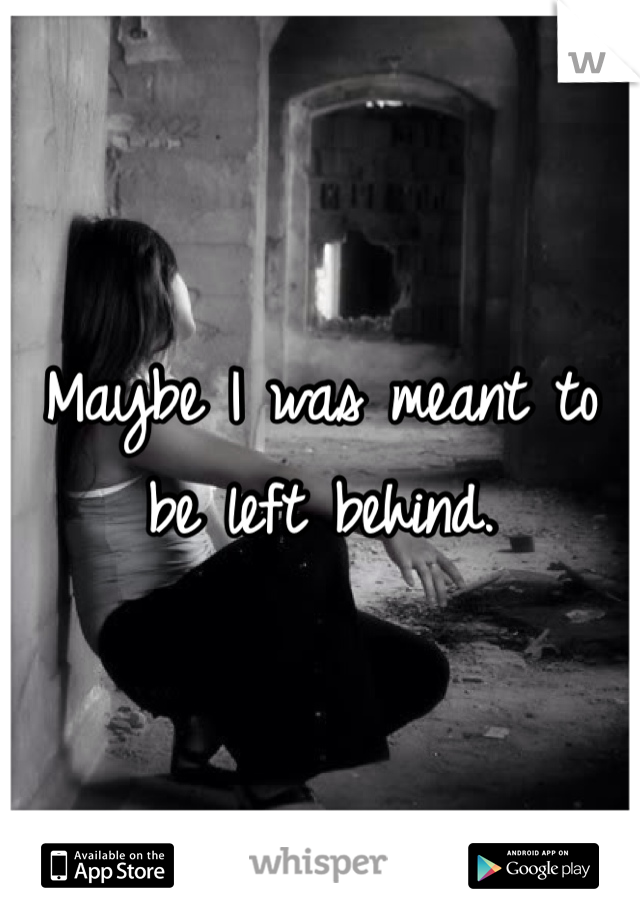 Maybe I was meant to be left behind.