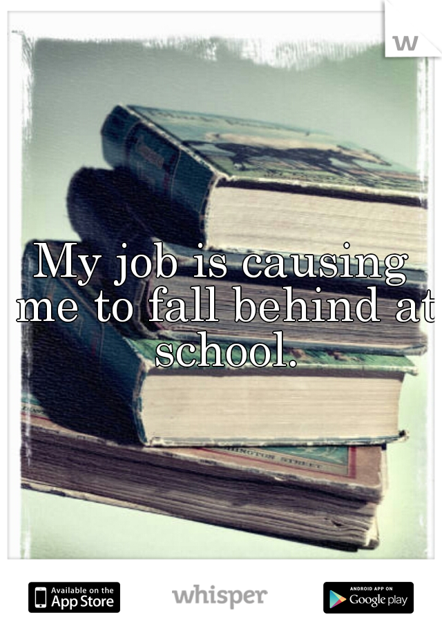 My job is causing me to fall behind at school.