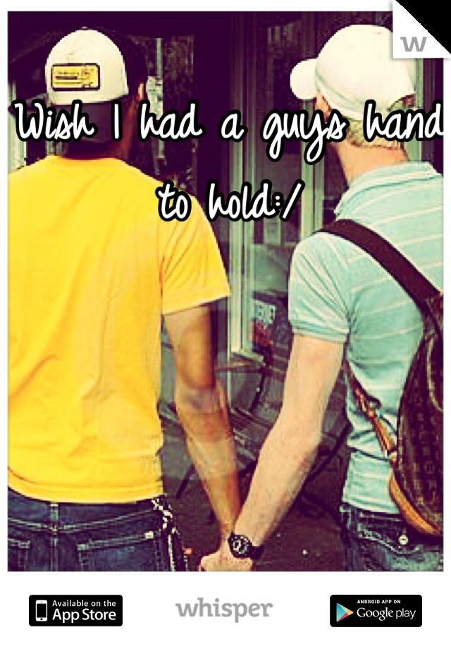 Wish I had a guys hand to hold:/