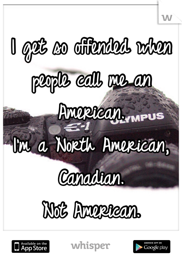 I get so offended when people call me an American.  I'm a North American, Canadian.  Not American.