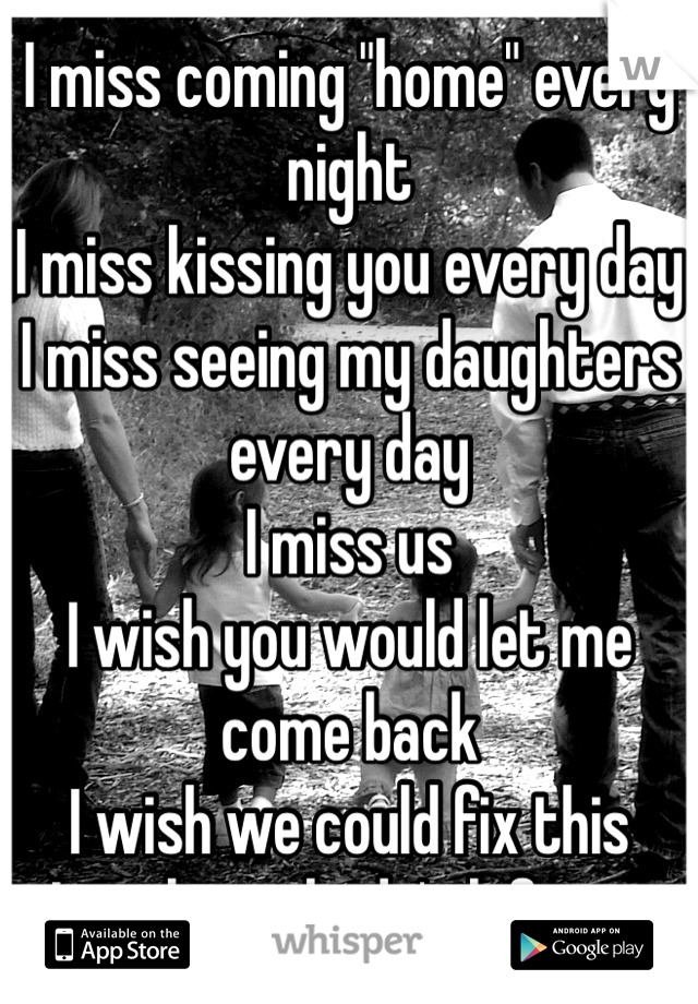 "I miss coming ""home"" every night I miss kissing you every day I miss seeing my daughters every day I miss us I wish you would let me come back I wish we could fix this I wish you hadn't left me"