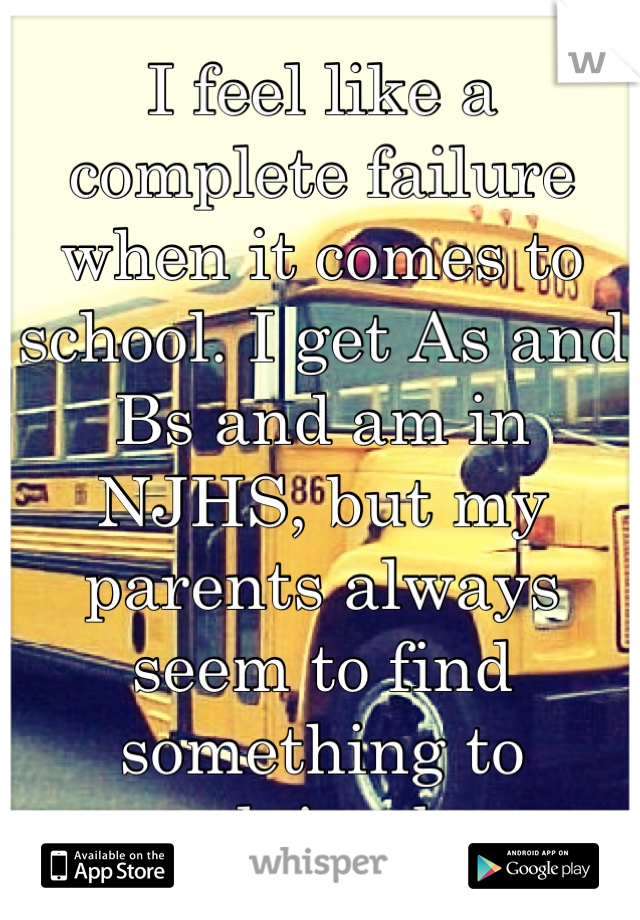 I feel like a complete failure when it comes to school. I get As and Bs and am in NJHS, but my parents always seem to find something to complain about.