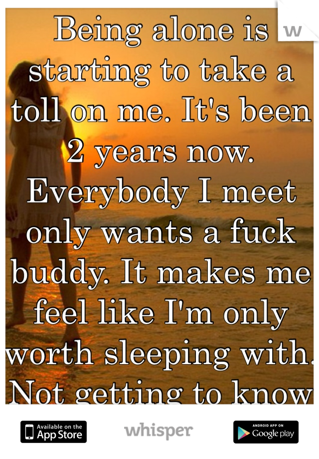 Being alone is starting to take a toll on me. It's been 2 years now. Everybody I meet only wants a fuck buddy. It makes me feel like I'm only worth sleeping with. Not getting to know and date.