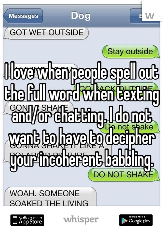 I love when people spell out the full word when texting and/or chatting. I do not want to have to decipher your incoherent babbling.