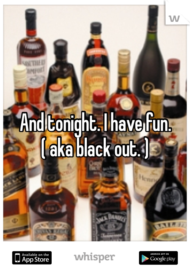 And tonight. I have fun. ( aka black out. )